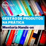 BIS360_gestao_de_produtos_na_pratica-mentoria_hands-on